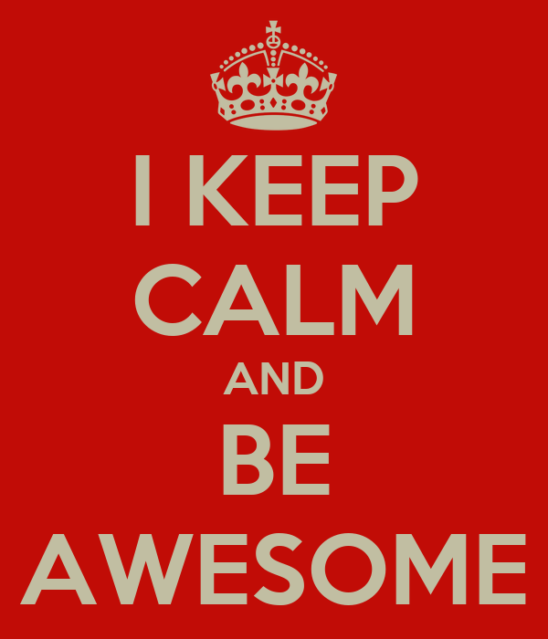 I KEEP CALM AND BE AWESOME