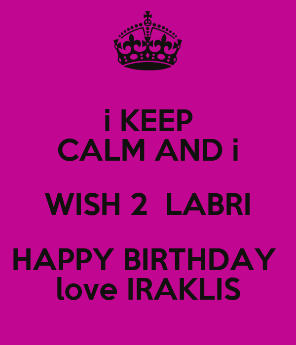 i KEEP CALM AND i WISH 2  LABRI HAPPY BIRTHDAY  love IRAKLIS