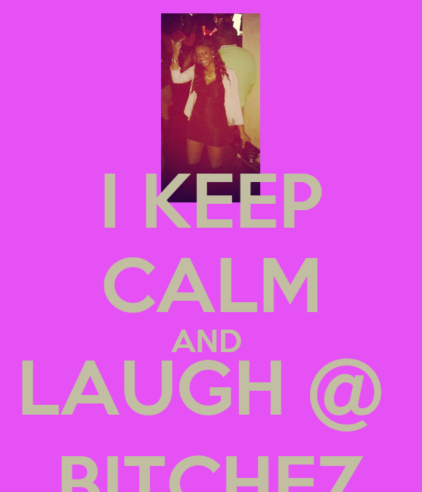 I KEEP CALM AND  LAUGH @  BITCHEZ