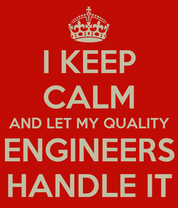I KEEP CALM AND LET MY QUALITY ENGINEERS HANDLE IT
