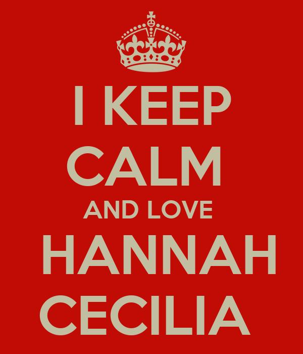I KEEP CALM  AND LOVE   HANNAH CECILIA