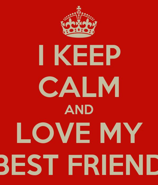 I KEEP CALM AND LOVE MY BEST FRIEND