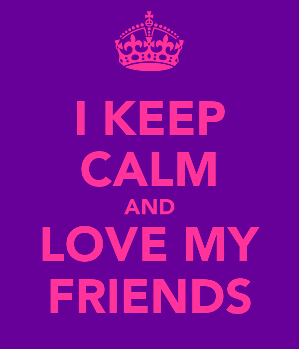 I KEEP CALM AND LOVE MY FRIENDS