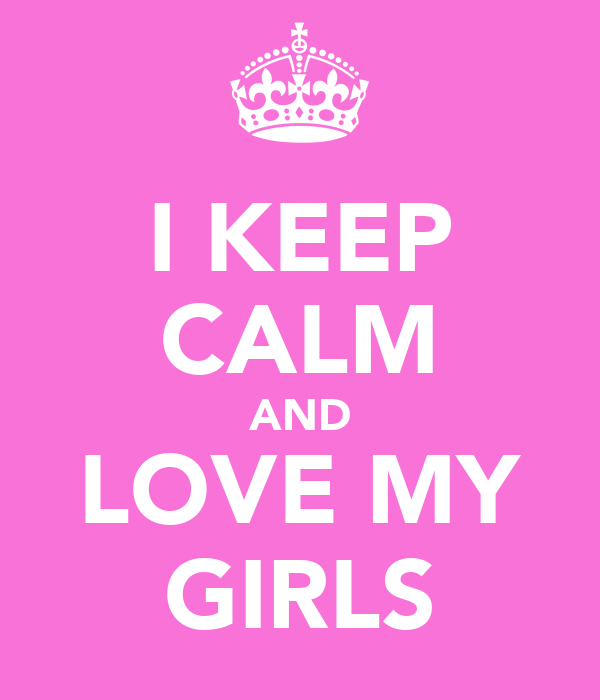 I KEEP CALM AND LOVE MY GIRLS