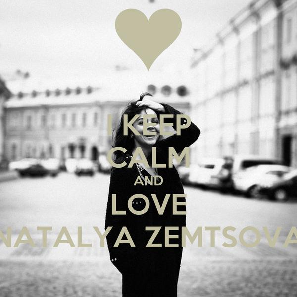 I KEEP CALM AND LOVE NATALYA ZEMTSOVA