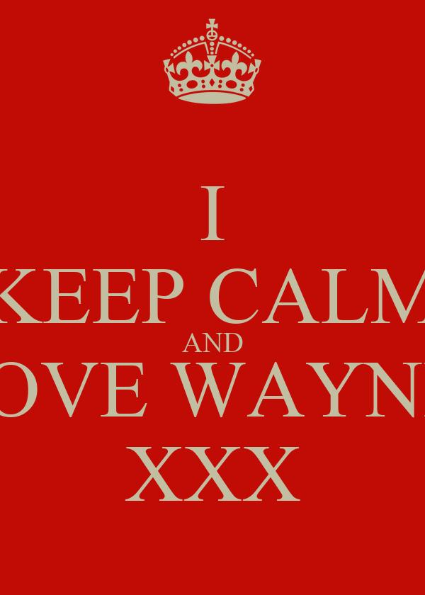 I KEEP CALM AND LOVE WAYNE    XXX