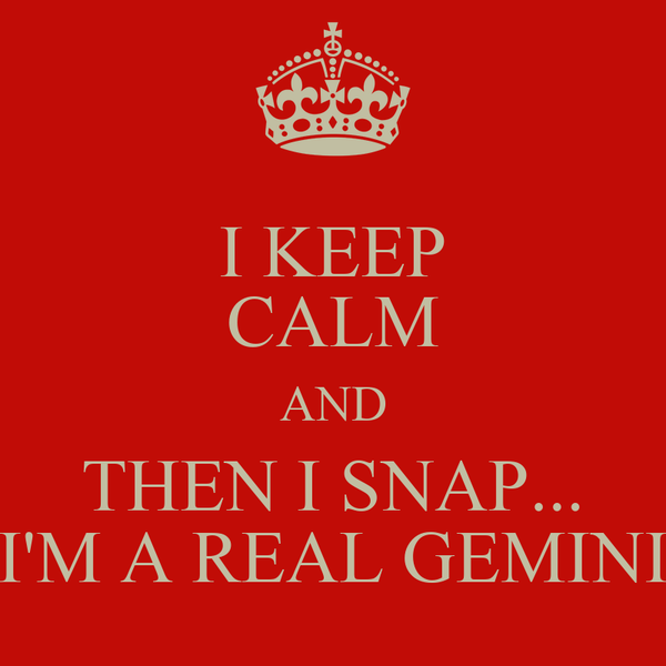 I KEEP CALM AND THEN I SNAP... I'M A REAL GEMINI