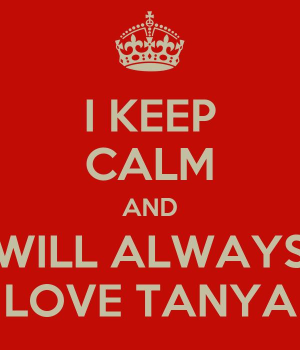 I KEEP CALM AND WILL ALWAYS LOVE TANYA