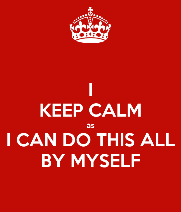 I KEEP CALM as I CAN DO THIS ALL BY MYSELF