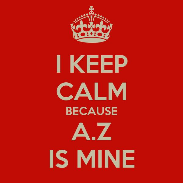 I KEEP CALM BECAUSE A.Z IS MINE