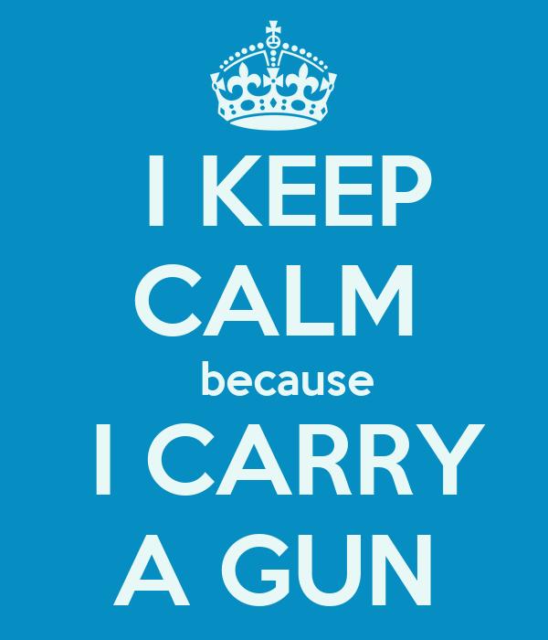 I KEEP CALM   because   I CARRY  A GUN