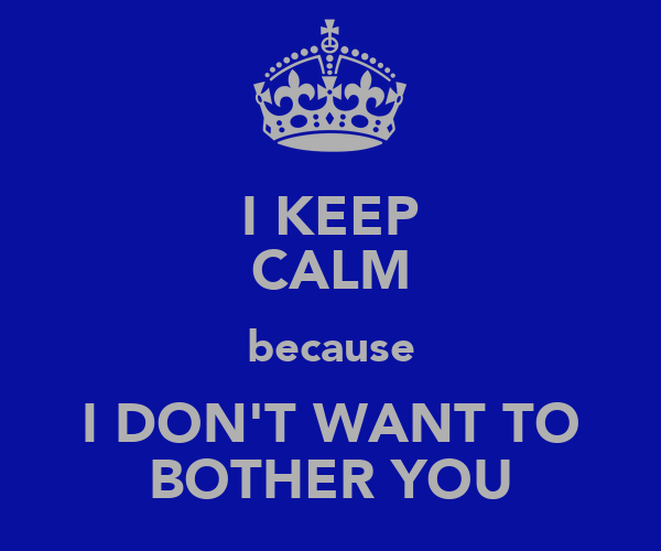 I KEEP CALM because I DON'T WANT TO BOTHER YOU