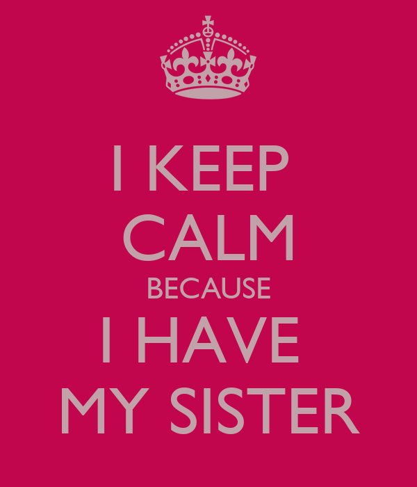I KEEP  CALM BECAUSE I HAVE  MY SISTER