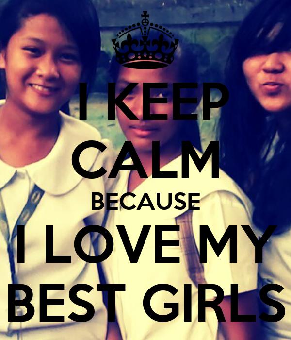 I KEEP CALM BECAUSE I LOVE MY BEST GIRLS