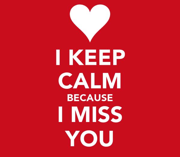 I KEEP CALM BECAUSE I MISS YOU
