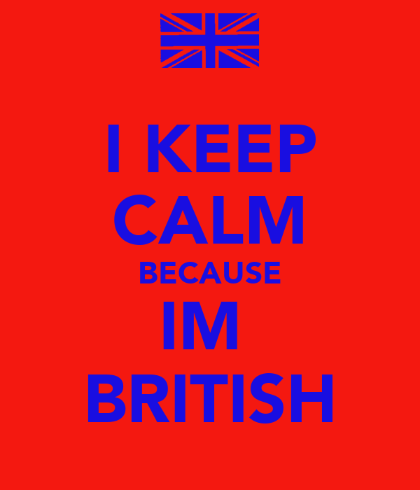 I KEEP CALM BECAUSE IM  BRITISH