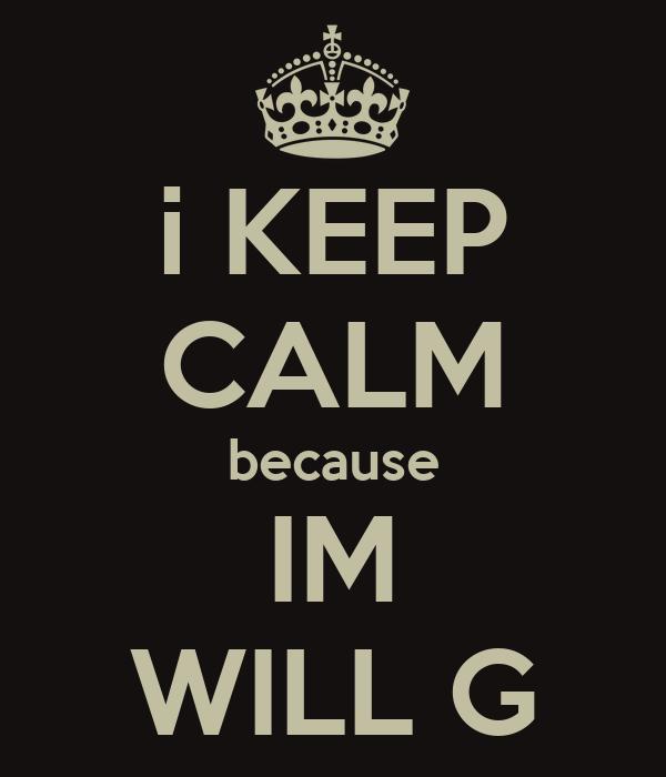 i KEEP CALM because IM WILL G
