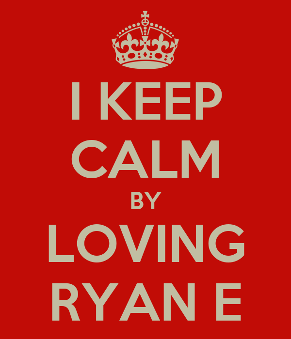 I KEEP CALM BY LOVING RYAN E