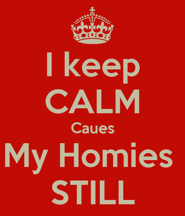 I keep CALM Caues My Homies  STILL
