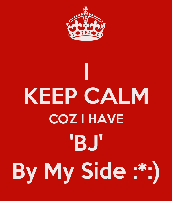 I KEEP CALM COZ I HAVE 'BJ' By My Side :*:)