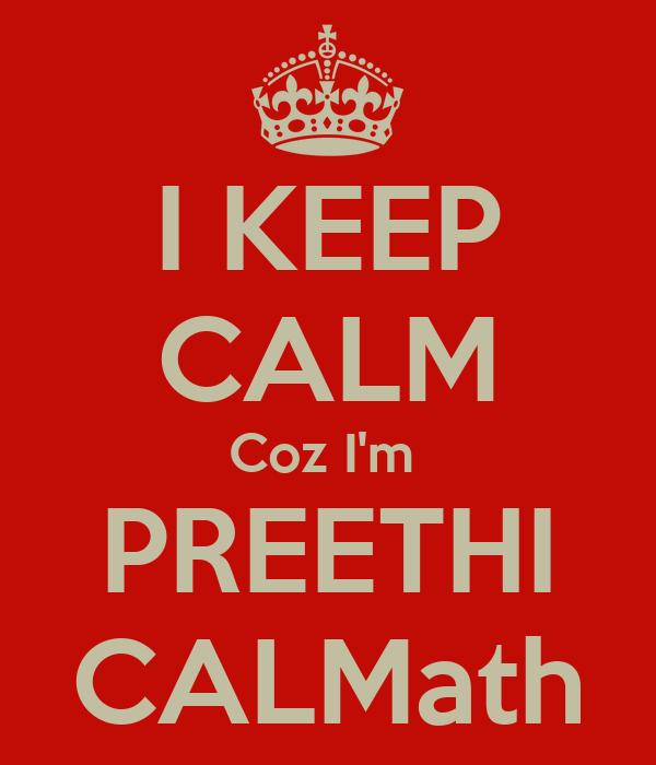 I KEEP CALM Coz I'm  PREETHI CALMath