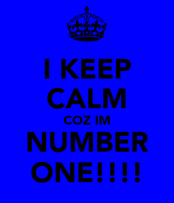 I KEEP CALM COZ IM NUMBER ONE!!!!