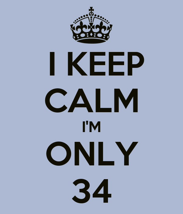 I KEEP CALM I'M ONLY 34