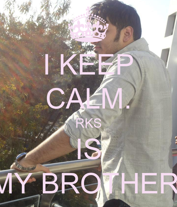 I KEEP CALM. RKS IS MY BROTHER.