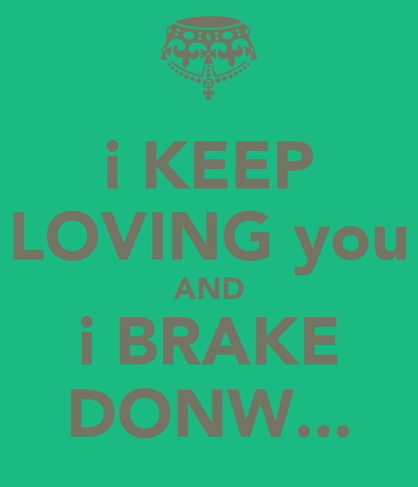i KEEP LOVING you AND i BRAKE DONW...