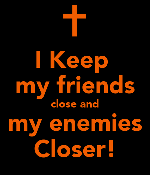 I Keep  my friends close and my enemies Closer!