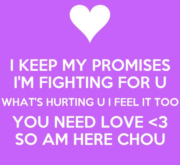 I KEEP MY PROMISES I'M FIGHTING FOR U WHAT'S HURTING U I FEEL IT TOO YOU NEED LOVE <3 SO AM HERE CHOU