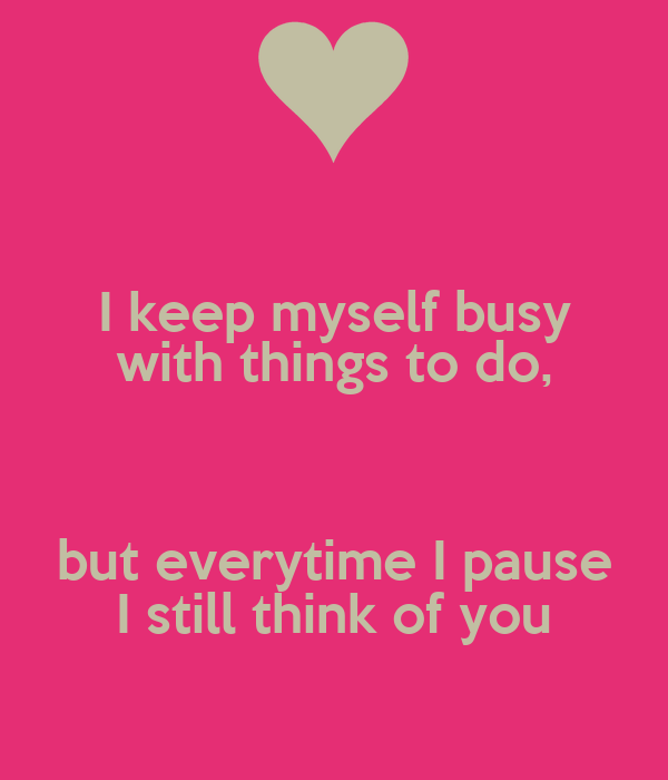 I keep myself busy with things to do,  but everytime I pause I still think of you