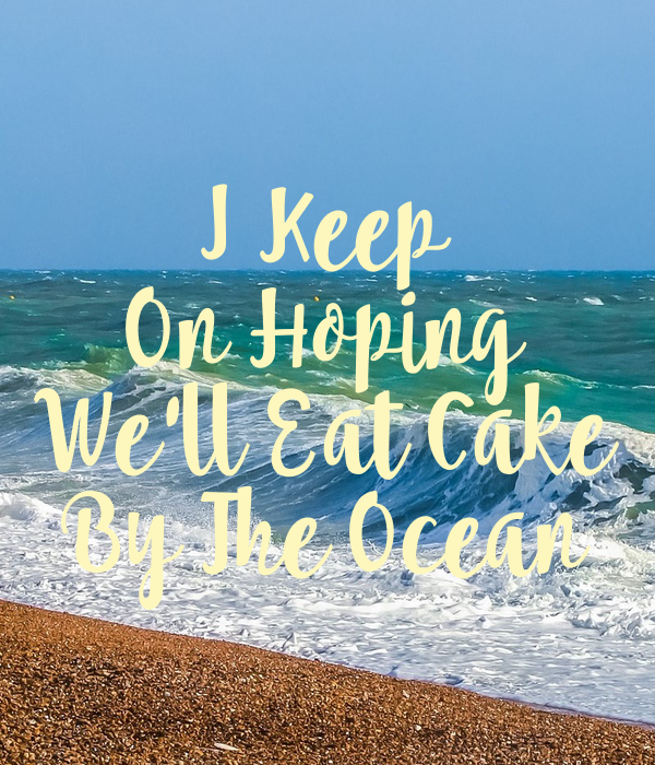 I Keep On Hoping We Ll Eat Cake By The Ocean