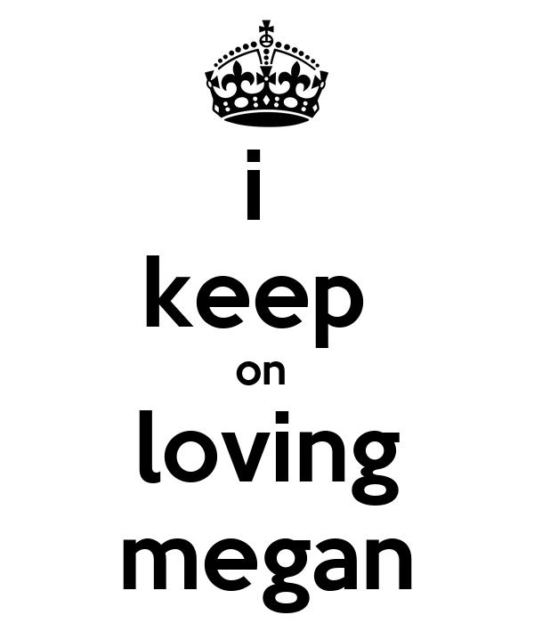 i  keep  on  loving megan