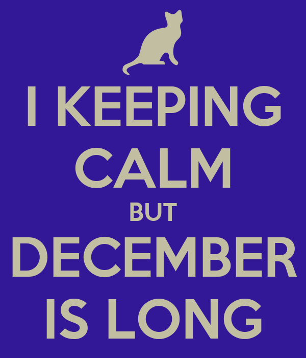 I KEEPING CALM BUT DECEMBER IS LONG
