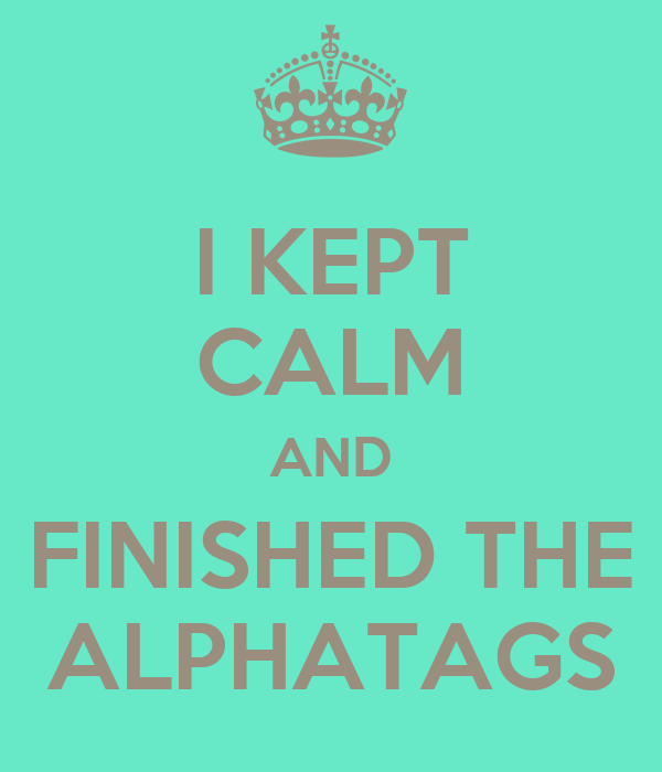 I KEPT CALM AND FINISHED THE ALPHATAGS