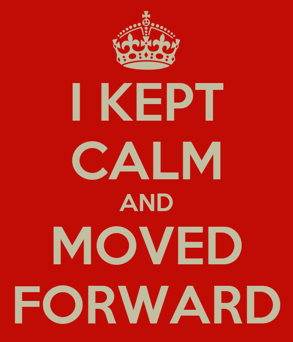 I KEPT CALM AND MOVED FORWARD