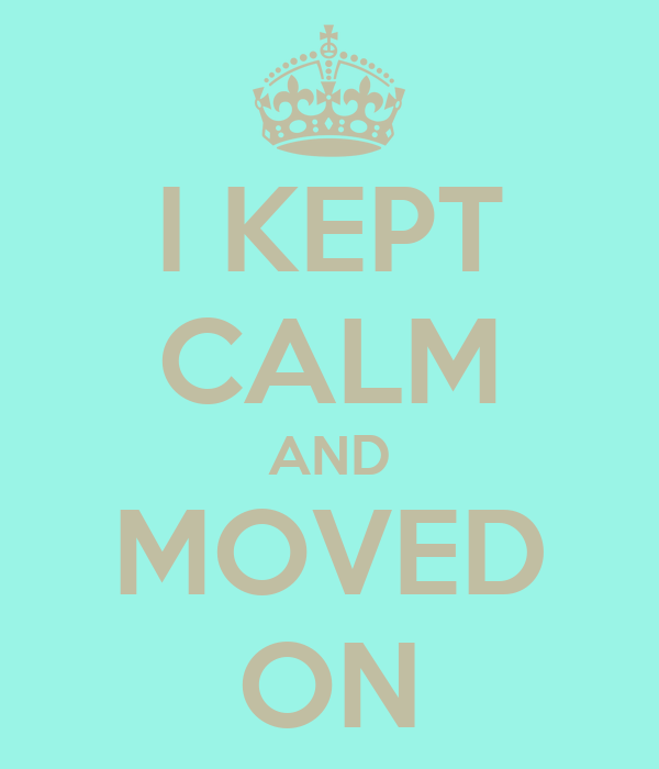I KEPT CALM AND MOVED ON
