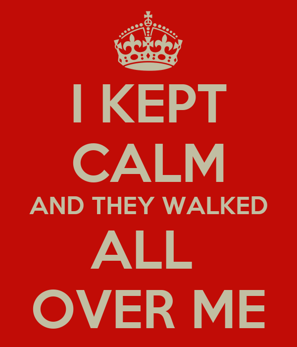 I KEPT CALM AND THEY WALKED ALL  OVER ME