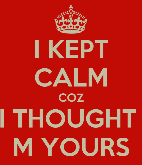I KEPT CALM COZ I THOUGHT  M YOURS