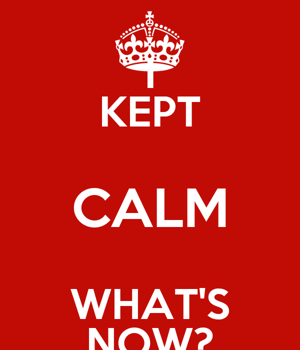 I KEPT CALM WHAT'S NOW?