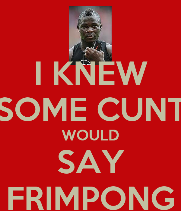 I KNEW SOME CUNT WOULD SAY FRIMPONG