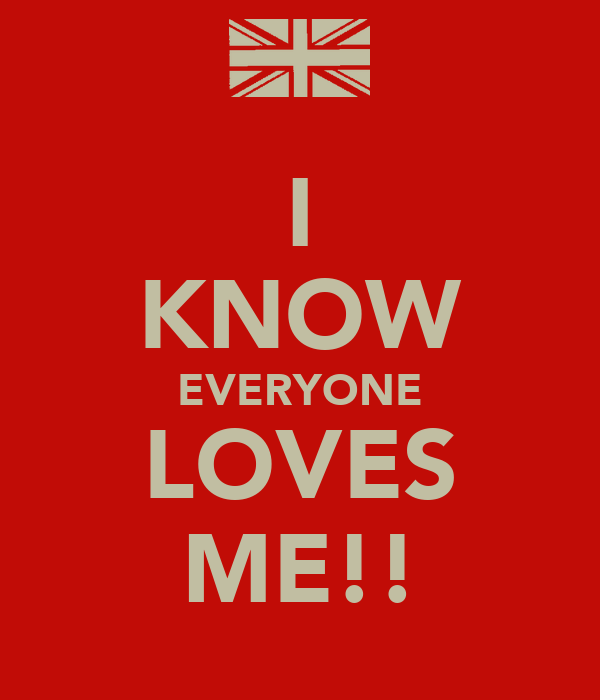 I KNOW EVERYONE LOVES ME!!