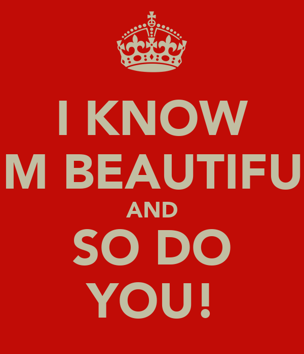 I KNOW I'M BEAUTIFUL AND SO DO YOU!