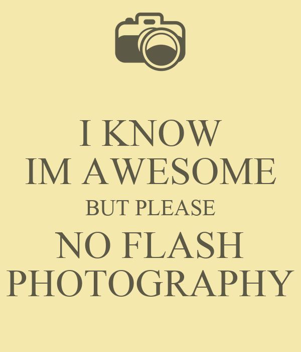I KNOW IM AWESOME BUT PLEASE NO FLASH PHOTOGRAPHY