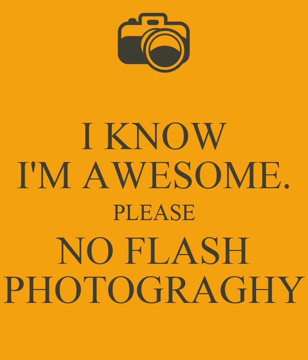 I KNOW I'M AWESOME. PLEASE NO FLASH PHOTOGRAGHY