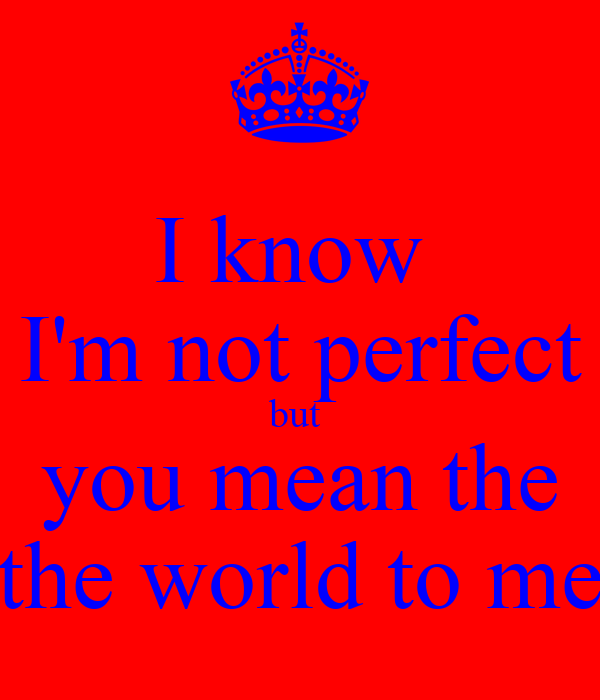 I know  I'm not perfect but  you mean the the world to me