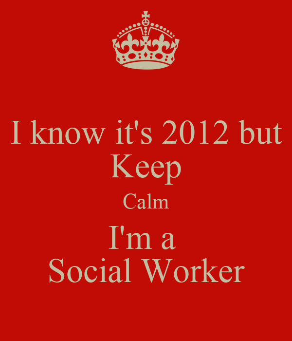 I know it's 2012 but Keep Calm I'm a  Social Worker