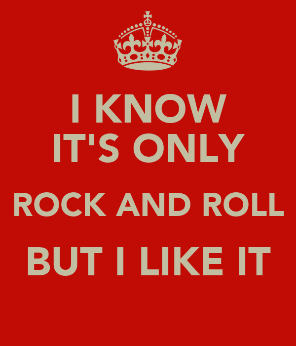 I KNOW IT'S ONLY ROCK AND ROLL BUT I LIKE IT