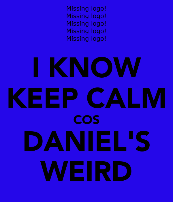 I KNOW KEEP CALM COS DANIEL'S WEIRD